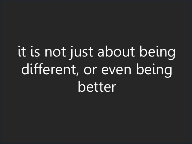 it is not just about being different, or even being better