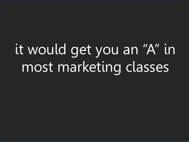 "it would get you an ""A"" in most marketing classes"