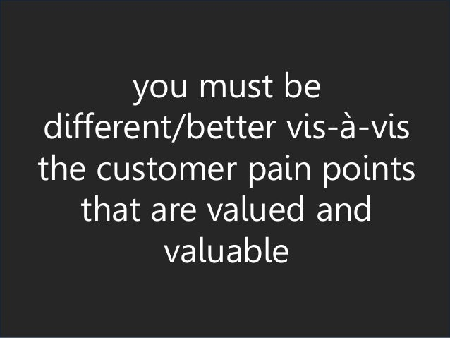 you must be different/better vis-à-vis the customer pain points that are valued and valuable