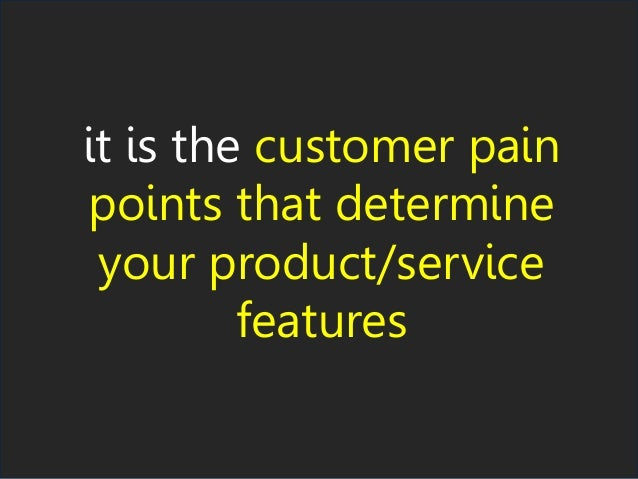 it is the customer pain points that determine your product/service features