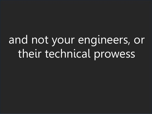 and not your engineers, or their technical prowess