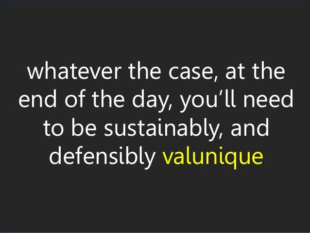 whatever the case, at the end of the day, you'll need to be sustainably, and defensibly valunique