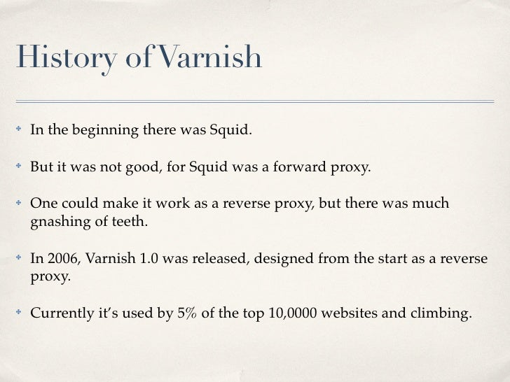 History of Varnish✤   In the beginning there was Squid.✤   But it was not good, for Squid was a forward proxy.✤   One coul...