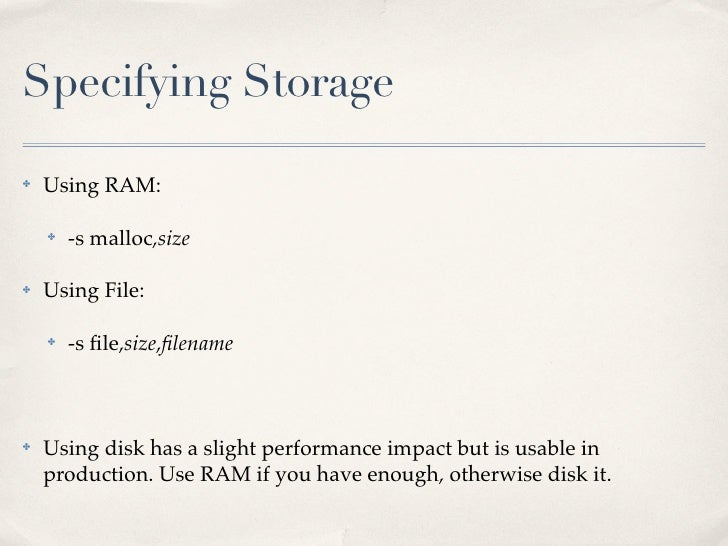 Specifying Storage✤   Using RAM:    ✤   -s malloc,size✤   Using File:    ✤   -s file,size,filename✤   Using disk has a sligh...