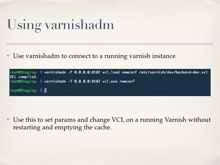 Using varnishadm✤   Use varnishadm to connect to a running varnish instance✤   Use this to set params and change VCL on a ...