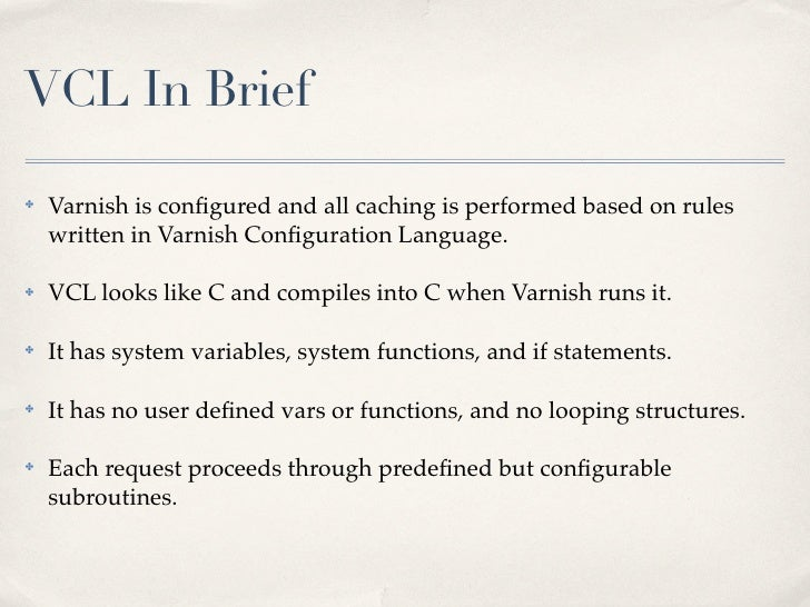 VCL In Brief✤   Varnish is configured and all caching is performed based on rules    written in Varnish Configuration Langua...