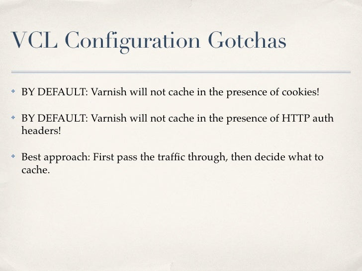 VCL Configuration Gotchas✤   BY DEFAULT: Varnish will not cache in the presence of cookies!✤   BY DEFAULT: Varnish will no...