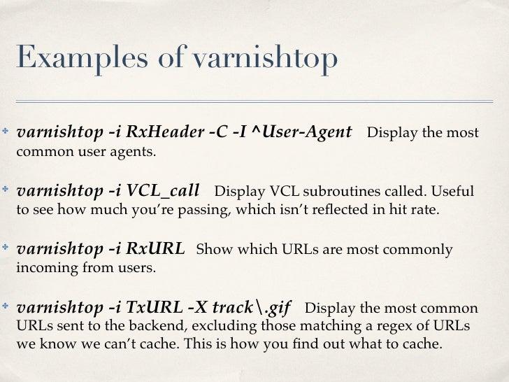 Examples of varnishtop✤   varnishtop -i RxHeader -C -I ^User-Agent Display the most    common user agents.✤   varnishtop -...