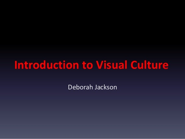 Introduction to Visual Culture Deborah Jackson