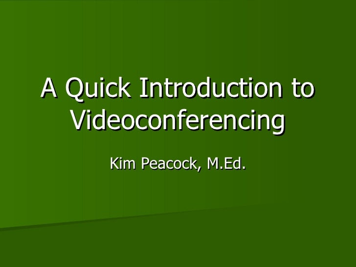 A Quick Introduction to Videoconferencing Kim Peacock, M.Ed.