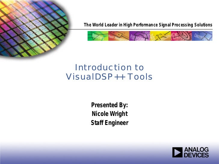 The World Leader in High Performance Signal Processing Solutions  Introduction toVisualDSP++ Tools      Presented By:     ...