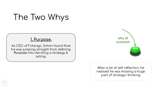 The Two Whys 1. Purpose. As CEO of Fotango, Simon found that he was jumping straight from defining Purpose into deciding a ...
