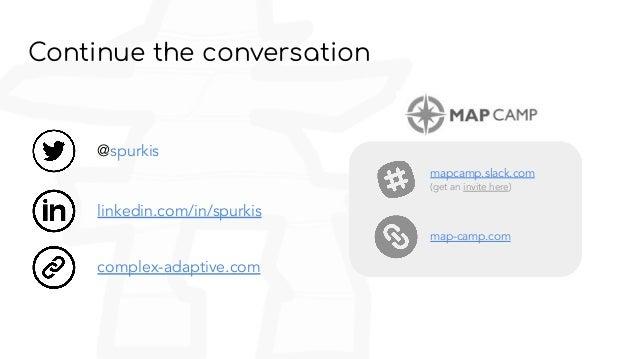 Continue the conversation linkedin.com/in/spurkis @spurkis mapcamp.slack.com (get an invite here) map-camp.com complex-ada...