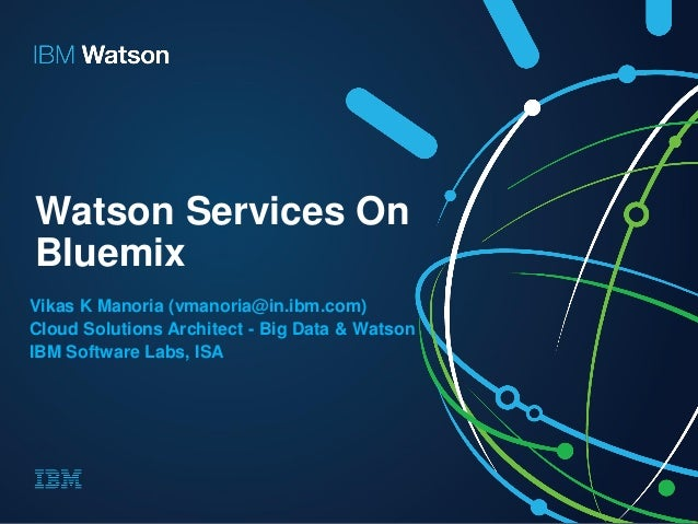 Watson Services On Bluemix Vikas K Manoria (vmanoria@in.ibm.com) Cloud Solutions Architect - Big Data & Watson IBM Softwar...