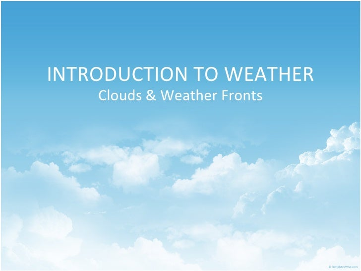 INTRODUCTION TO WEATHER Clouds & Weather Fronts