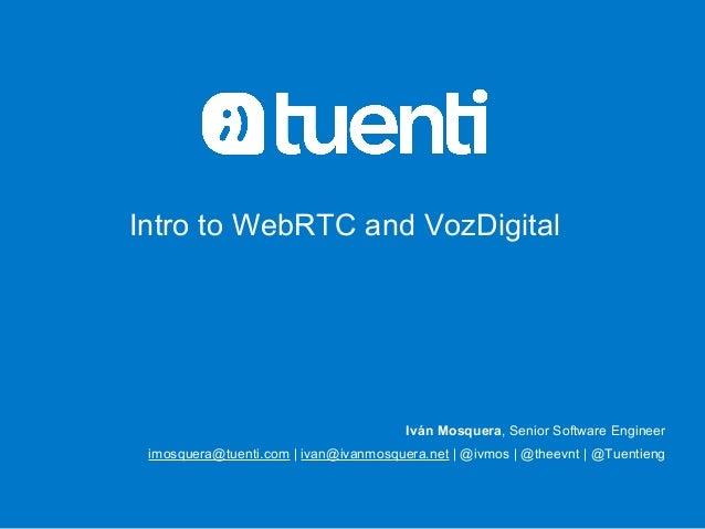 Intro to WebRTC and VozDigital  Iván Mosquera, Senior Software Engineer  imosquera@tuenti.com | ivan@ivanmosquera.net | @i...