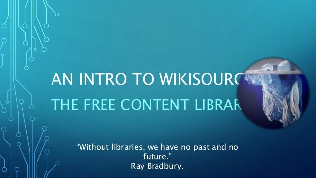 """AN INTRO TO WIKISOURCE THE FREE CONTENT LIBRARY """"Without libraries, we have no past and no future."""" Ray Bradbury."""