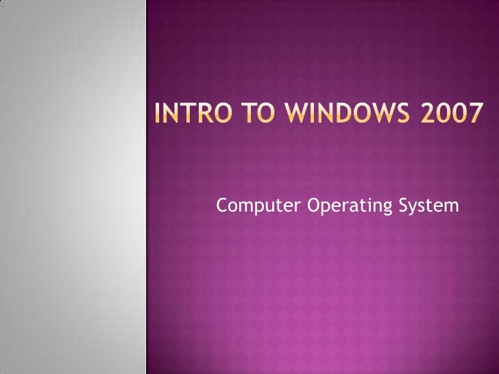 Intro to Windows 2007<br />Computer Operating System<br />