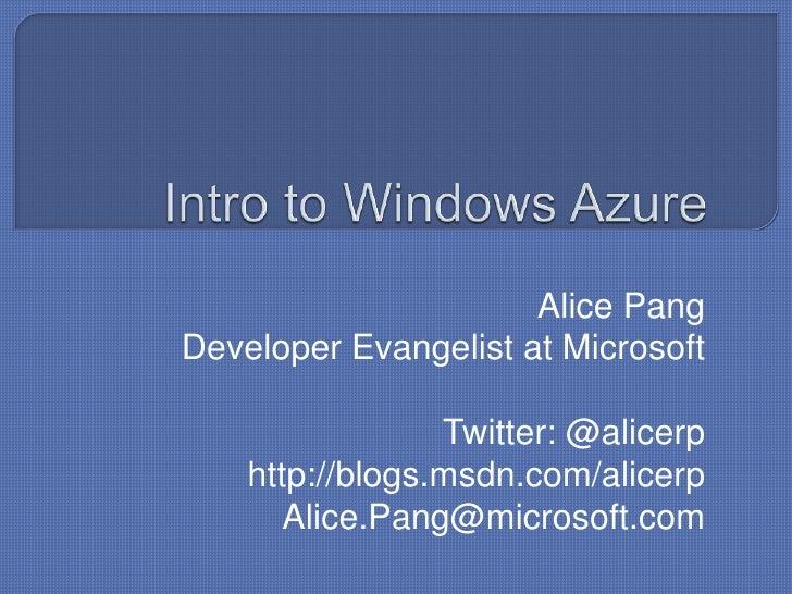 Intro to Windows Azure<br />Alice Pang<br />Developer Evangelist at Microsoft<br />Twitter: @alicerp<br />http://blogs.msd...
