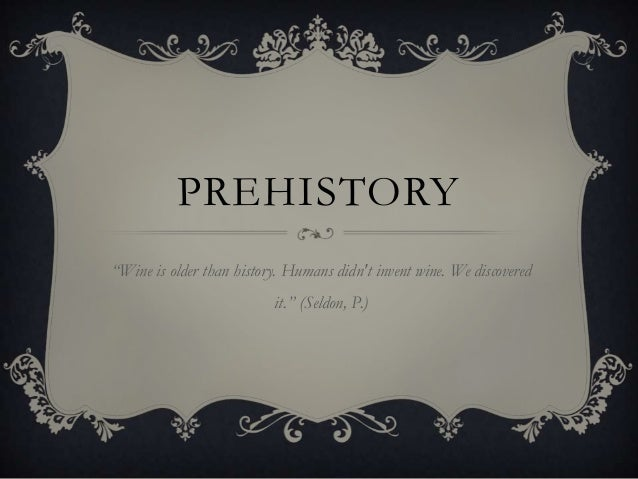 "PREHISTORY ""Wine is older than history. Humans didn't invent wine. We discovered it."" (Seldon, P.)"