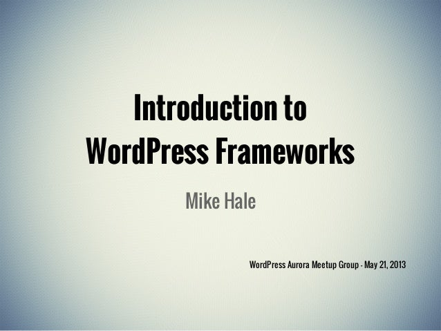 Introduction toWordPress FrameworksMike HaleWordPress Aurora Meetup Group - May 21, 2013