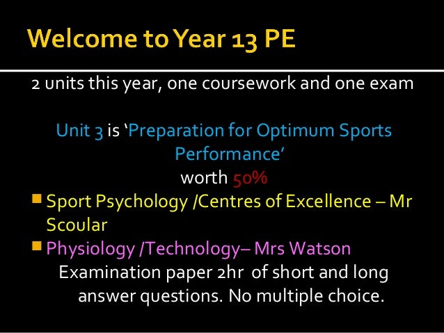 2 units this year, one coursework and one examUnit 3 is 'Preparation for Optimum SportsPerformance'worth 50% Sport Psycho...