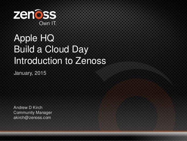 1 © 2014 All Rights Reserved Apple HQ Build a Cloud Day Introduction to Zenoss January, 2015 Andrew D Kirch Community Mana...