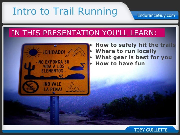Intro to Trail Running    IN THIS PRESENTATION YOU'LL LEARN:   <ul><ul><li>How to safely hit the trails </li></ul></ul><...