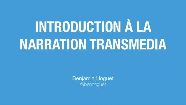 Benjamin Hoguet  @benhoguet INTRODUCTION À LA NARRATION TRANSMEDIA