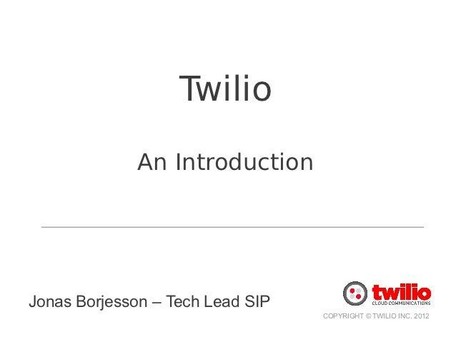 Twilio             An IntroductionJonas Borjesson – Tech Lead SIP                                  COPYRIGHT © TWILIO INC....