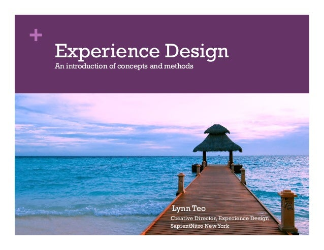 + Lynn Teo Creative Director, Experience Design SapientNitro NewYork Experience Design An introduction of concepts and met...