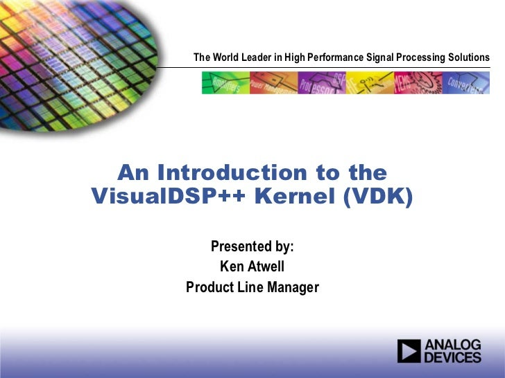 The World Leader in High Performance Signal Processing Solutions  An Introduction to theVisualDSP++ Kernel (VDK)          ...