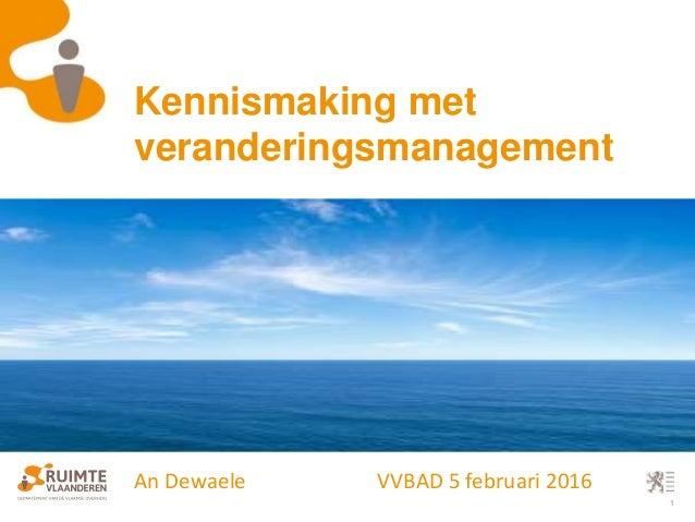 1 Kennismaking met veranderingsmanagement An Dewaele VVBAD 5 februari 2016