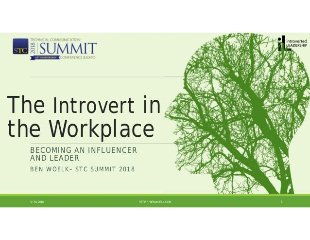 BECOMING AN INFLUENCER AND LEADER BEN WOELK– STC SUMMIT 2018 5/24/2018 HTTP://BENWOELK.COM 1 The Introvert in the Workplace