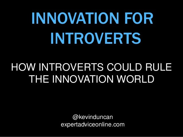 INNOVATION FOR INTROVERTS HOW INTROVERTS COULD RULE THE INNOVATION WORLD @kevinduncan expertadviceonline.com