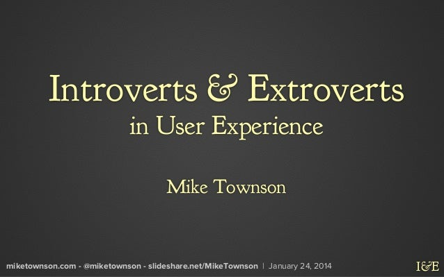 Introverts & Extroverts in User Experience Mike Townson  miketownson.com - @miketownson - slideshare.net/MikeTownson | Jan...