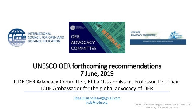 UNESCO OER forthcoming recommendations 7 June, 2019 ICDE OER Advocacy Committee, Ebba Ossiannilsson, Professor, Dr., Chair...