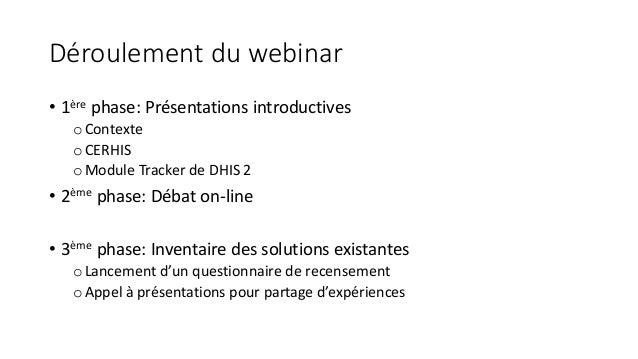 Déroulement du webinar • 1ère phase: Présentations introductives oContexte oCERHIS oModule Tracker de DHIS 2 • 2ème phase:...