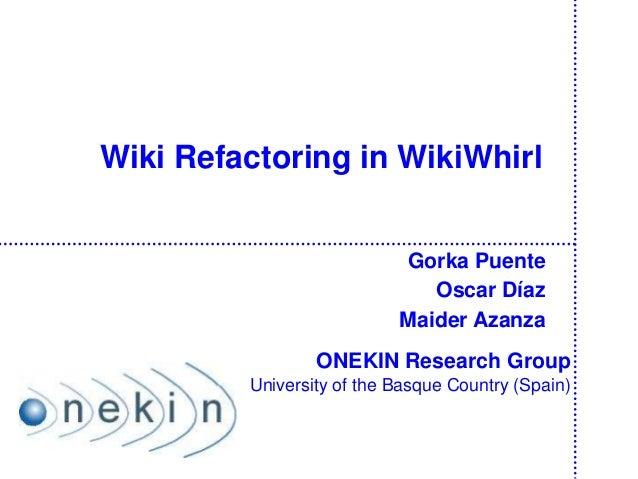 Wiki Refactoring in WikiWhirlGorka PuenteOscar DíazMaider AzanzaONEKIN Research GroupUniversity of the Basque Country (Spa...