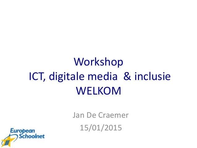 Workshop ICT, digitale media & inclusie WELKOM Jan De Craemer 15/01/2015