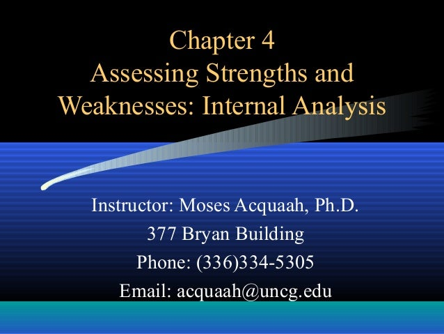 Chapter 4 Assessing Strengths and Weaknesses: Internal Analysis Instructor: Moses Acquaah, Ph.D. 377 Bryan Building Phone:...