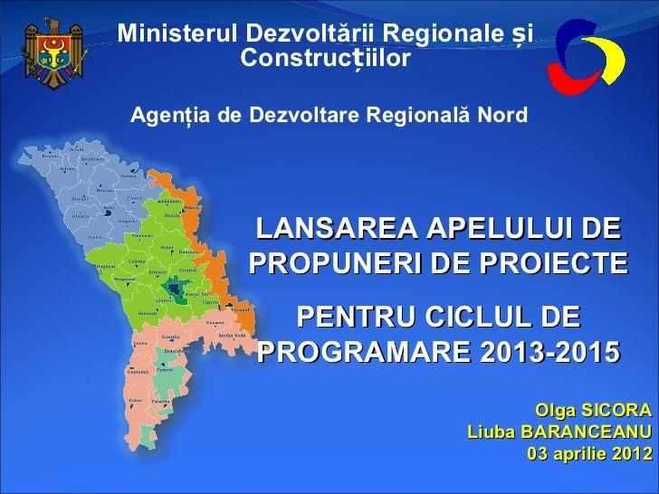 Ministerul Dezvoltării Regionale și          Construcțiilor Agenţia de Dezvoltare Regională Nord           LANSAREA APELUL...