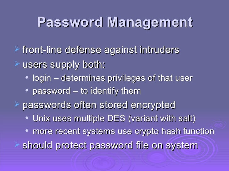 Password Management <ul><li>front-line defense against intruders </li></ul><ul><li>users supply both: </li></ul><ul><ul><l...