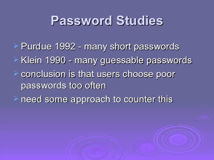 Password Studies <ul><li>Purdue 1992 - many short passwords </li></ul><ul><li>Klein 1990 - many guessable passwords </li><...