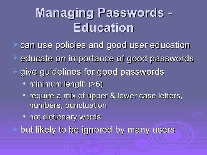 Managing Passwords - Education <ul><li>can use policies and good user education  </li></ul><ul><li>educate on importance o...