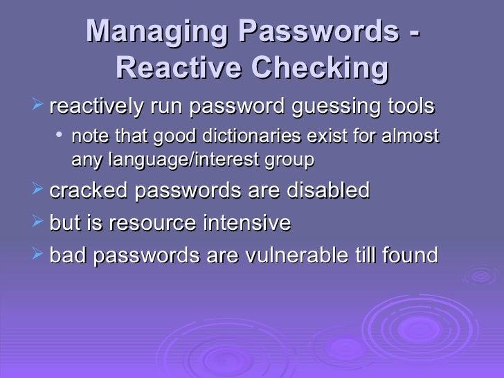 Managing Passwords - Reactive Checking <ul><li>reactively run password guessing tools  </li></ul><ul><ul><li>note that goo...