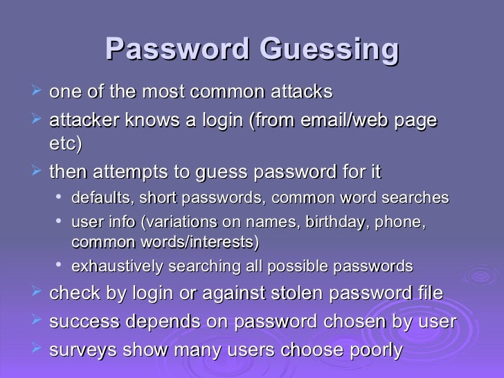 Password Guessing <ul><li>one of the most common attacks </li></ul><ul><li>attacker knows a login (from email/web page etc...