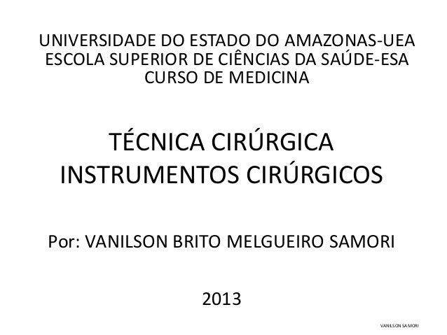 UNIVERSIDADE DO ESTADO DO AMAZONAS-UEA  ESCOLA SUPERIOR DE CIÊNCIAS DA SAÚDE-ESA  CURSO DE MEDICINA  TÉCNICA CIRÚRGICA  IN...