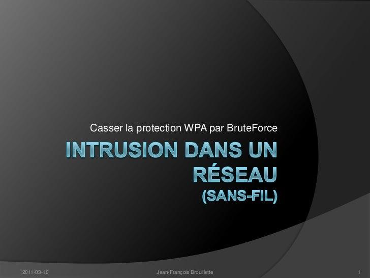 Intrusiondans un Réseau(Sans-fil)<br />Casser la protection WPA par BruteForce<br />2011-03-10<br />Jean-François Brouille...