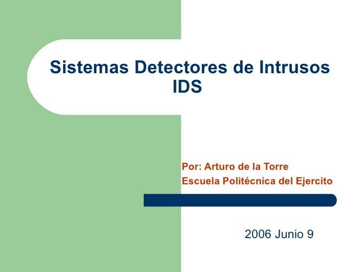 Sistemas Detectores de Intrusos IDS   Por: Arturo de la Torre Escuela Politécnica del Ejercito 2006 Junio 9